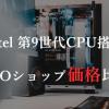 Core i9 9900K, i7 9700K, i5 9600K搭載の一番安いBTOショップはどこ!?価格とモデル