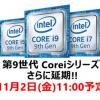 Core i9 9900K&Core i7 9700Kが再度発売延期 11月2日販売開始!